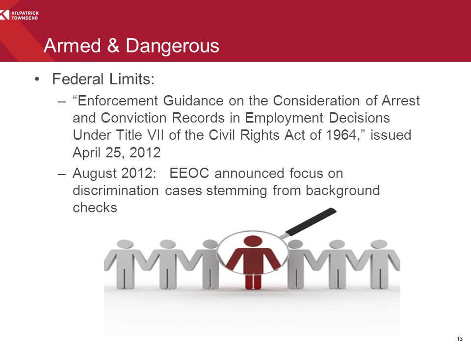 Armed & Dangerous Federal Limits: – Enforcement Guidance on the Consideration of Arrest and Conviction Records in Employment Decisions Under Title VII of the Civil Rights Act of 1964, issued April 25, 2012 –August 2012: EEOC announced focus on discrimination cases stemming from background checks 13