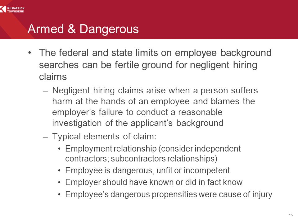 Armed & Dangerous The federal and state limits on employee background searches can be fertile ground for negligent hiring claims –Negligent hiring claims arise when a person suffers harm at the hands of an employee and blames the employer's failure to conduct a reasonable investigation of the applicant's background –Typical elements of claim: Employment relationship (consider independent contractors; subcontractors relationships) Employee is dangerous, unfit or incompetent Employer should have known or did in fact know Employee's dangerous propensities were cause of injury 15