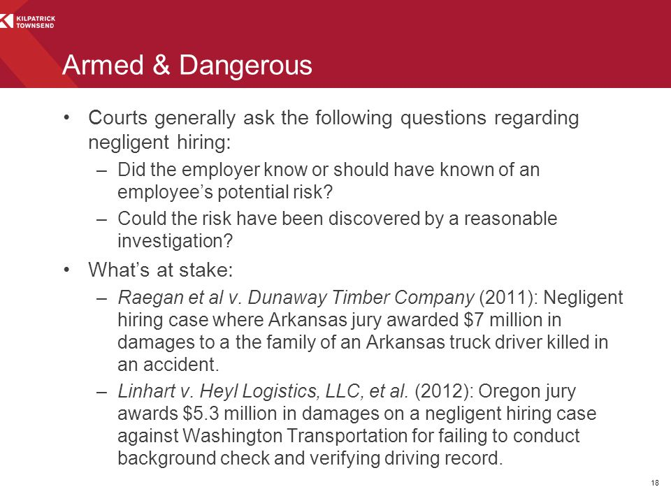 Armed & Dangerous Courts generally ask the following questions regarding negligent hiring: –Did the employer know or should have known of an employee's potential risk.