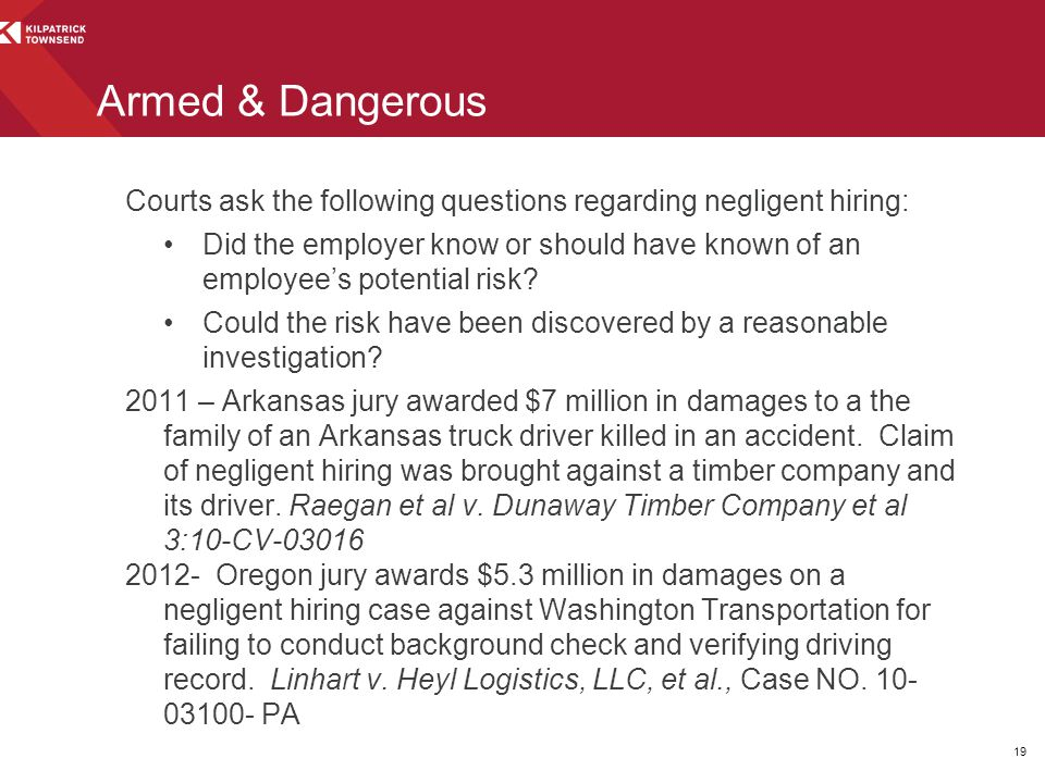 Armed & Dangerous Courts ask the following questions regarding negligent hiring: Did the employer know or should have known of an employee's potential risk.