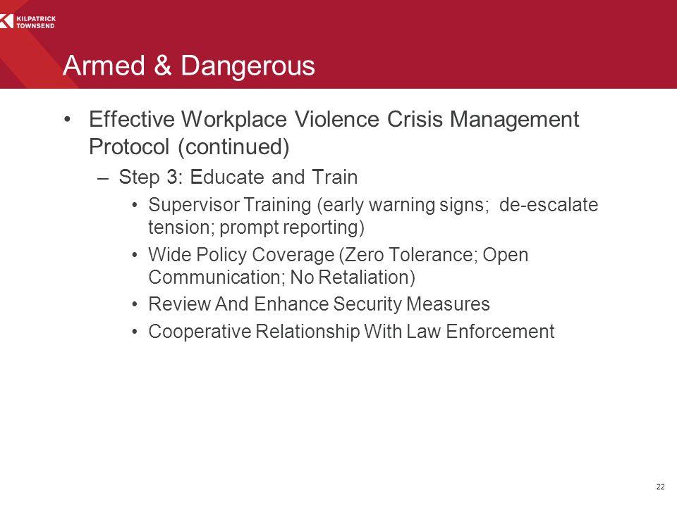 Armed & Dangerous Effective Workplace Violence Crisis Management Protocol (continued) –Step 3: Educate and Train Supervisor Training (early warning signs; de-escalate tension; prompt reporting) Wide Policy Coverage (Zero Tolerance; Open Communication; No Retaliation) Review And Enhance Security Measures Cooperative Relationship With Law Enforcement 22