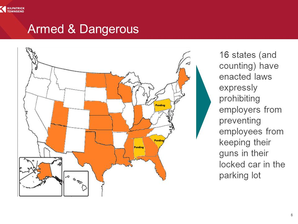 Armed & Dangerous 16 states (and counting) have enacted laws expressly prohibiting employers from preventing employees from keeping their guns in their locked car in the parking lot 6