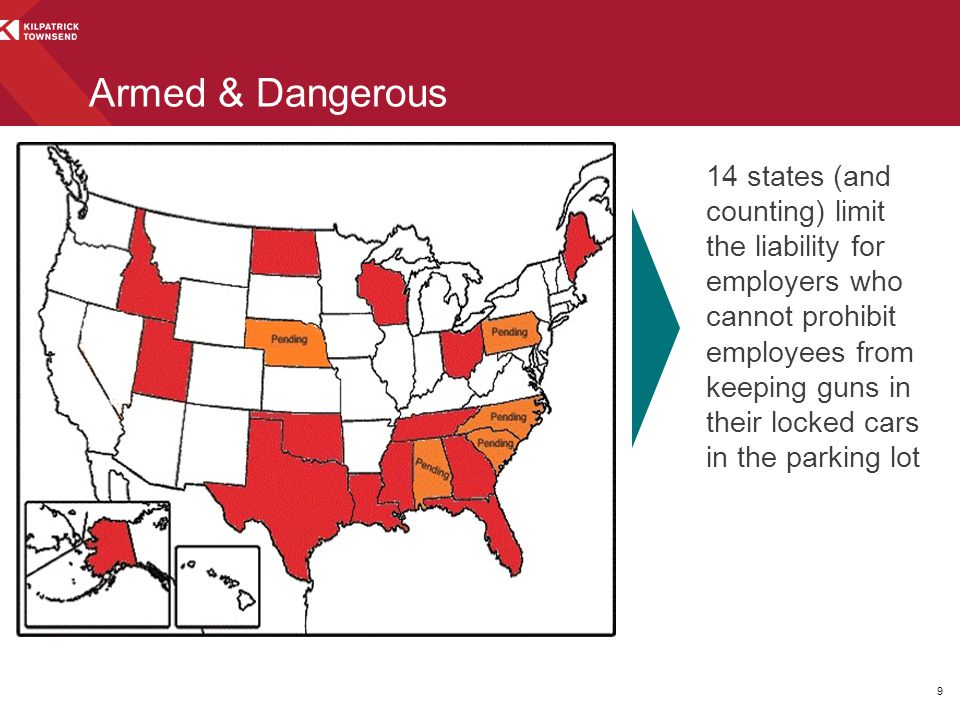 Armed & Dangerous 14 states (and counting) limit the liability for employers who cannot prohibit employees from keeping guns in their locked cars in the parking lot 9