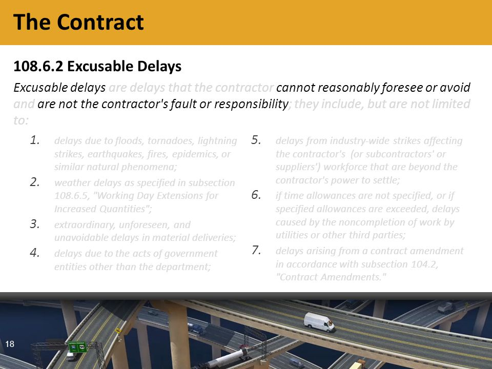 18 108.6.2 Excusable Delays Excusable delays are delays that the contractor cannot reasonably foresee or avoid and are not the contractor s fault or responsibility; they include, but are not limited to: The Contract 1.