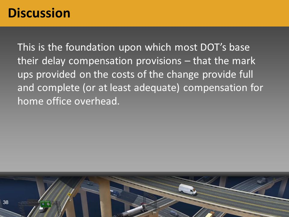 38 Discussion This is the foundation upon which most DOT's base their delay compensation provisions – that the mark ups provided on the costs of the change provide full and complete (or at least adequate) compensation for home office overhead.
