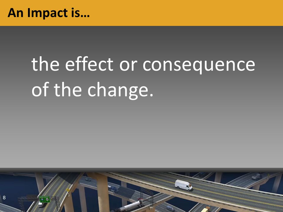 8 An Impact is… the effect or consequence of the change.