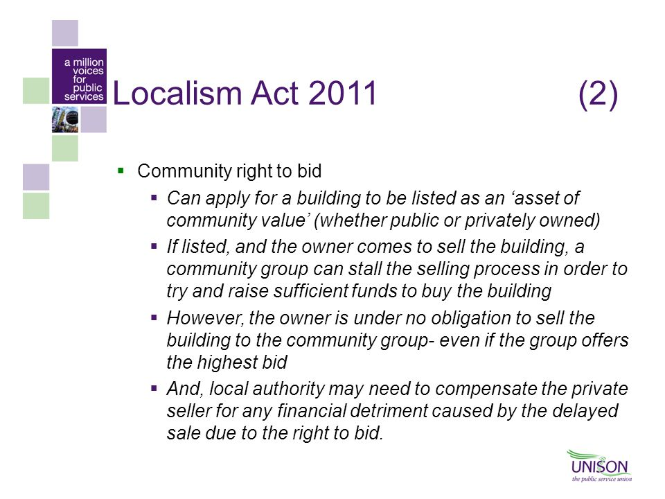 Localism Act 2011(2)  Community right to bid  Can apply for a building to be listed as an 'asset of community value' (whether public or privately owned)  If listed, and the owner comes to sell the building, a community group can stall the selling process in order to try and raise sufficient funds to buy the building  However, the owner is under no obligation to sell the building to the community group- even if the group offers the highest bid  And, local authority may need to compensate the private seller for any financial detriment caused by the delayed sale due to the right to bid.