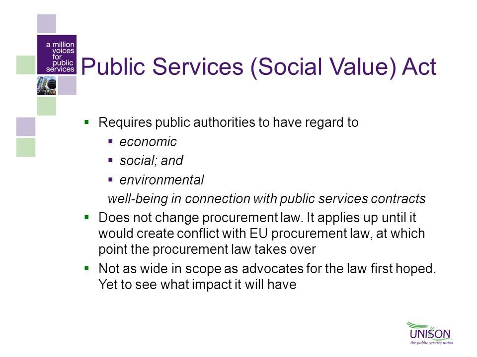 Public Services (Social Value) Act  Requires public authorities to have regard to  economic  social; and  environmental well-being in connection with public services contracts  Does not change procurement law.