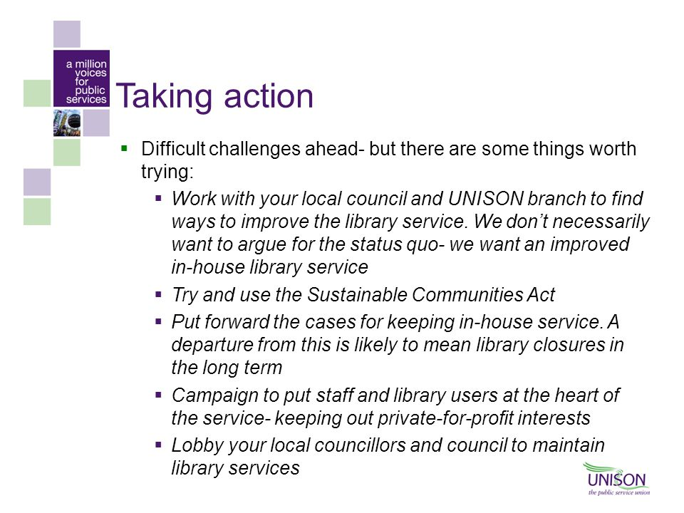 Taking action  Difficult challenges ahead- but there are some things worth trying:  Work with your local council and UNISON branch to find ways to improve the library service.