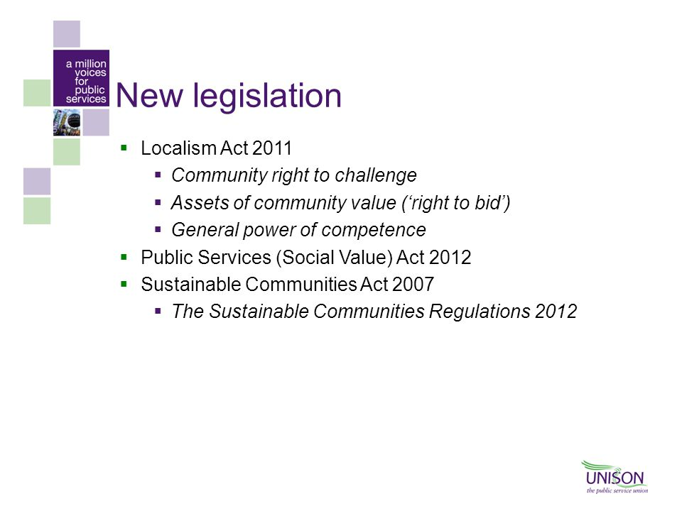 New legislation  Localism Act 2011  Community right to challenge  Assets of community value ('right to bid')  General power of competence  Public Services (Social Value) Act 2012  Sustainable Communities Act 2007  The Sustainable Communities Regulations 2012
