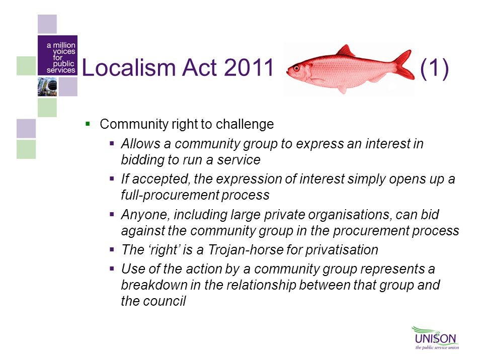 Localism Act 2011(1)  Community right to challenge  Allows a community group to express an interest in bidding to run a service  If accepted, the expression of interest simply opens up a full-procurement process  Anyone, including large private organisations, can bid against the community group in the procurement process  The 'right' is a Trojan-horse for privatisation  Use of the action by a community group represents a breakdown in the relationship between that group and the council
