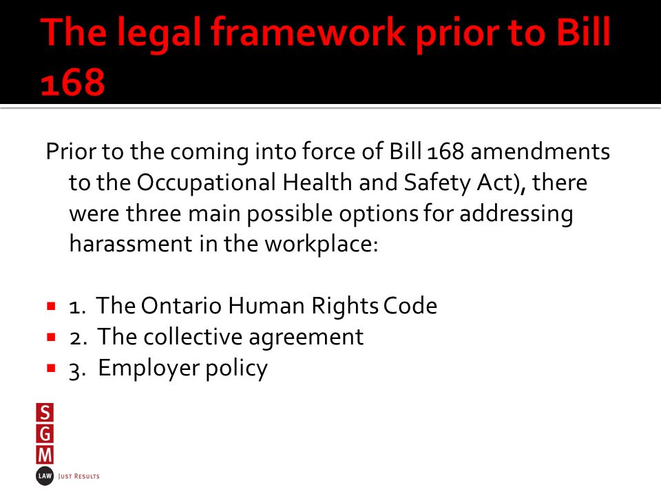 Prior to the coming into force of Bill 168 amendments to the Occupational Health and Safety Act), there were three main possible options for addressing harassment in the workplace:  1.