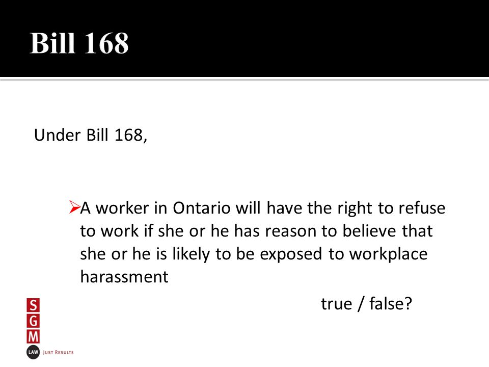 Under Bill 168,  A worker in Ontario will have the right to refuse to work if she or he has reason to believe that she or he is likely to be exposed to workplace harassment true / false