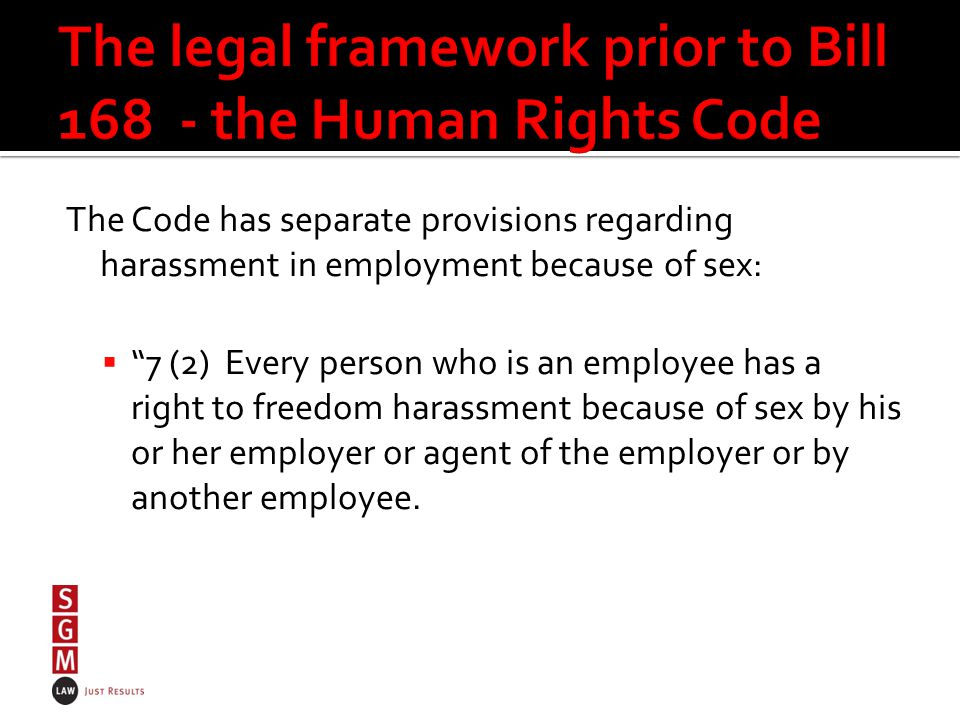 The Code has separate provisions regarding harassment in employment because of sex:  7 (2) Every person who is an employee has a right to freedom harassment because of sex by his or her employer or agent of the employer or by another employee.