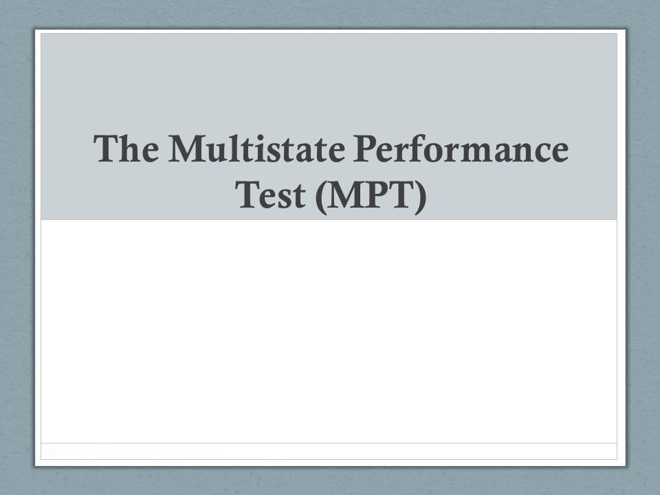 MPT Basics The performance test/longer essay aspect of the Bar Administered the first day of the bar exam (on the last Tuesday before the last Wednesday in February and the last Tuesday before the last Wednesday in July each year) The MPT is designed to test the examinee's ability to use fundamental lawyering skills in a realistic situation.