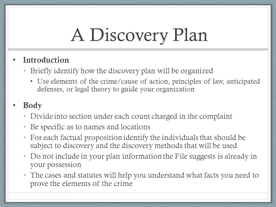 A Discovery Plan Introduction Briefly identify how the discovery plan will be organized Use elements of the crime/cause of action, principles of law, anticipated defenses, or legal theory to guide your organization Body Divide into section under each count charged in the complaint Be specific as to names and locations For each factual proposition identify the individuals that should be subject to discovery and the discovery methods that will be used Do not include in your plan information the File suggests is already in your possession The cases and statutes will help you understand what facts you need to prove the elements of the crime