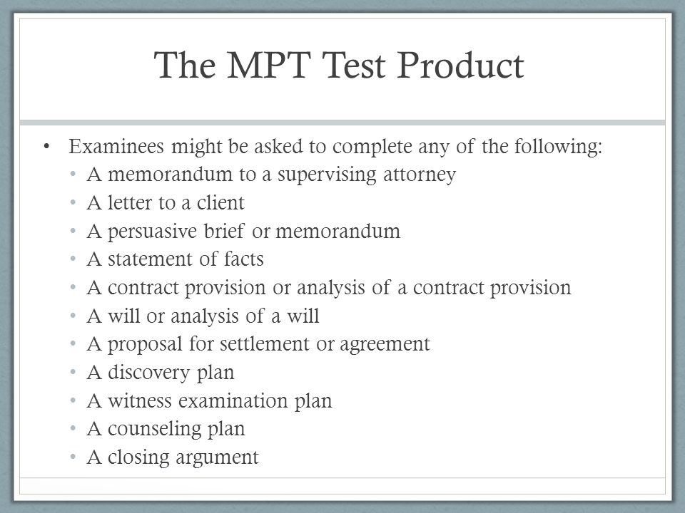 The MPT Test Product Examinees might be asked to complete any of the following: A memorandum to a supervising attorney A letter to a client A persuasive brief or memorandum A statement of facts A contract provision or analysis of a contract provision A will or analysis of a will A proposal for settlement or agreement A discovery plan A witness examination plan A counseling plan A closing argument