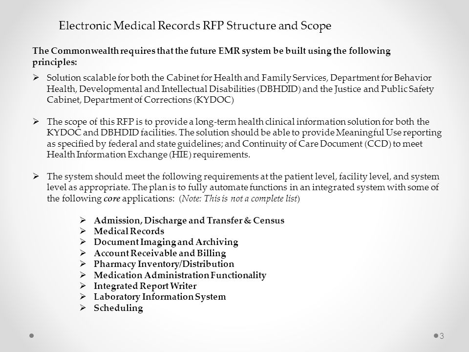 3 Electronic Medical Records RFP Structure and Scope  Solution scalable for both the Cabinet for Health and Family Services, Department for Behavior Health, Developmental and Intellectual Disabilities (DBHDID) and the Justice and Public Safety Cabinet, Department of Corrections (KYDOC)  The scope of this RFP is to provide a long-term health clinical information solution for both the KYDOC and DBHDID facilities.