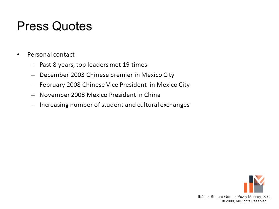 Press Quotes Personal contact – Past 8 years, top leaders met 19 times – December 2003 Chinese premier in Mexico City – February 2008 Chinese Vice President in Mexico City – November 2008 Mexico President in China – Increasing number of student and cultural exchanges Ibánez Soltero Gómez Paz y Monroy, S.C.