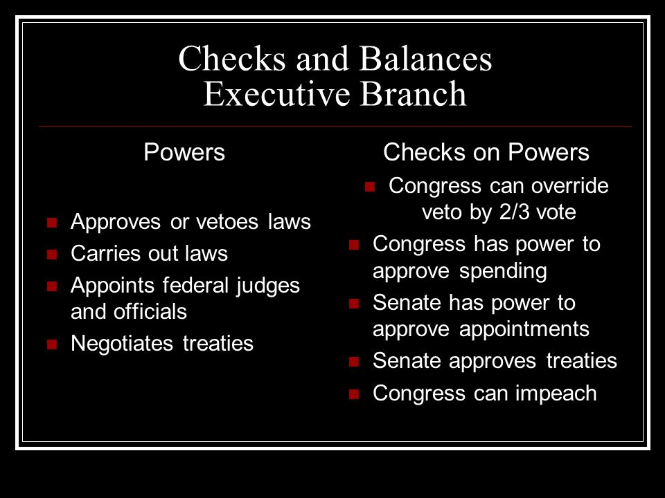 Checks and Balances Executive Branch Powers Approves or vetoes laws Carries out laws Appoints federal judges and officials Negotiates treaties Checks on Powers Congress can override veto by 2/3 vote Congress has power to approve spending Senate has power to approve appointments Senate approves treaties Congress can impeach