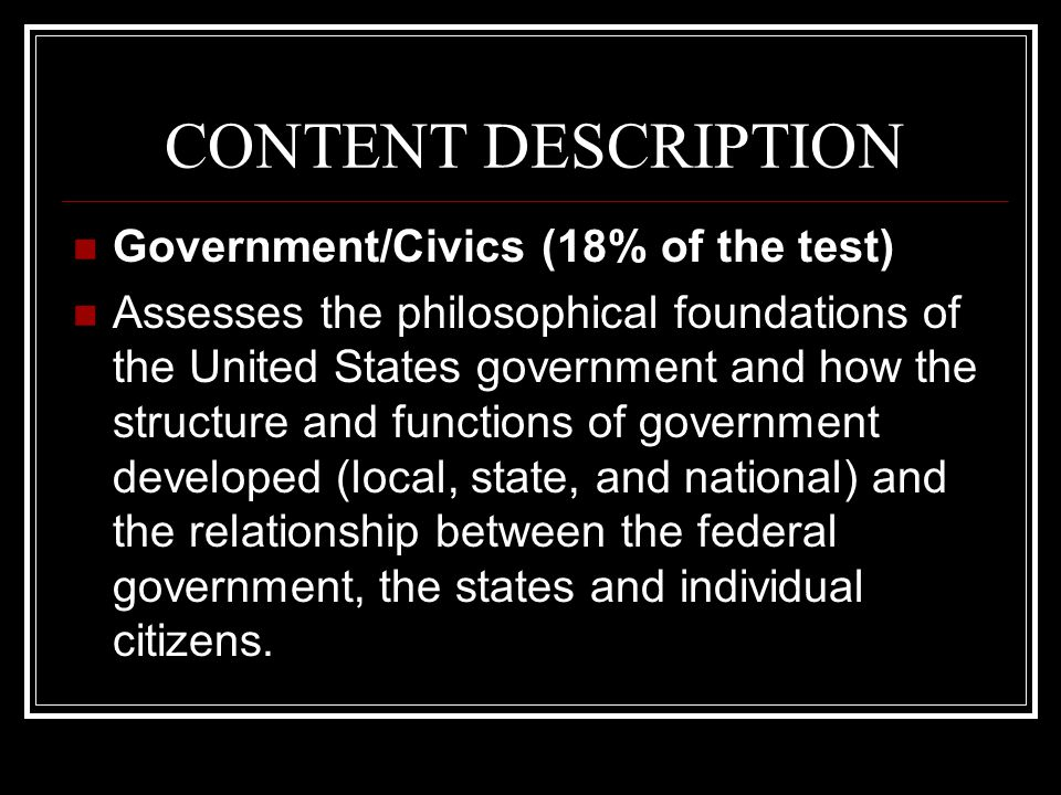 CONTENT DESCRIPTION Government/Civics (18% of the test) Assesses the philosophical foundations of the United States government and how the structure and functions of government developed (local, state, and national) and the relationship between the federal government, the states and individual citizens.