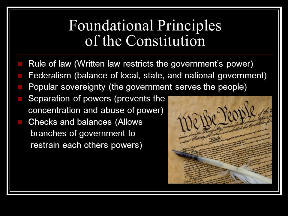 Foundational Principles of the Constitution Rule of law (Written law restricts the government's power) Federalism (balance of local, state, and national government) Popular sovereignty (the government serves the people) Separation of powers (prevents the concentration and abuse of power) Checks and balances (Allows branches of government to restrain each others powers)
