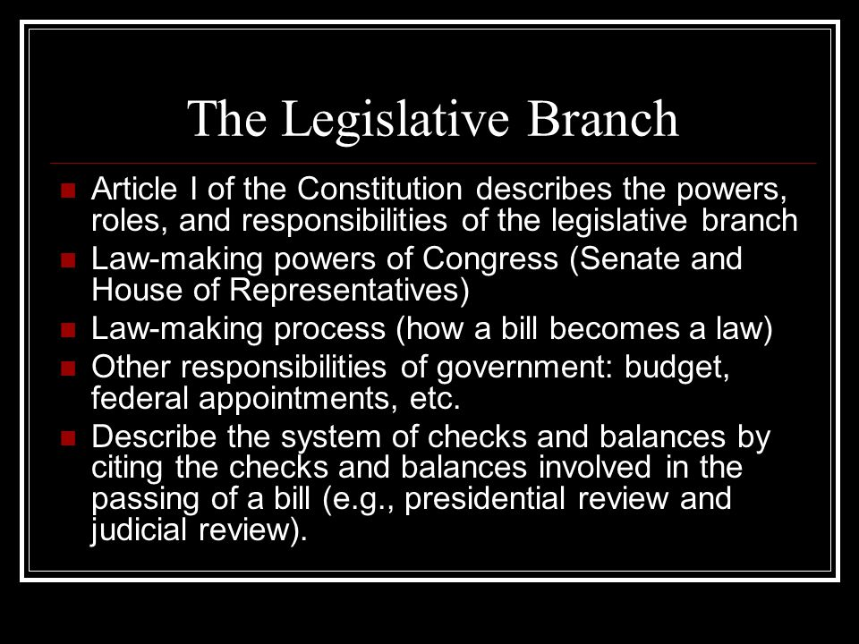 The Legislative Branch Article I of the Constitution describes the powers, roles, and responsibilities of the legislative branch Law-making powers of Congress (Senate and House of Representatives) Law-making process (how a bill becomes a law) Other responsibilities of government: budget, federal appointments, etc.