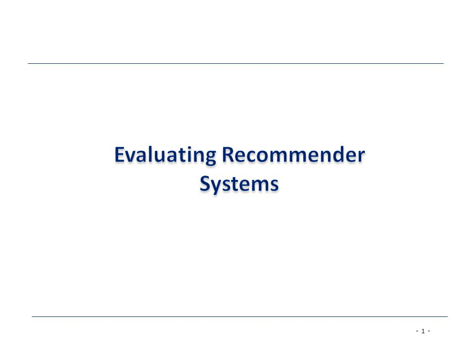 - 2 - Evaluating Recommender Systems  A myriad of techniques has been proposed, but –Which one is the best in a given application domain.