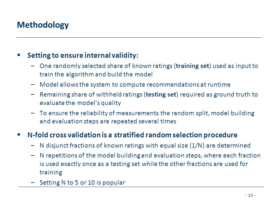 - 23 - Methodology  Setting to ensure internal validity: –One randomly selected share of known ratings (training set) used as input to train the algorithm and build the model –Model allows the system to compute recommendations at runtime –Remaining share of withheld ratings (testing set) required as ground truth to evaluate the model's quality –To ensure the reliability of measurements the random split, model building and evaluation steps are repeated several times  N-fold cross validation is a stratified random selection procedure –N disjunct fractions of known ratings with equal size (1/N) are determined –N repetitions of the model building and evaluation steps, where each fraction is used exactly once as a testing set while the other fractions are used for training –Setting N to 5 or 10 is popular