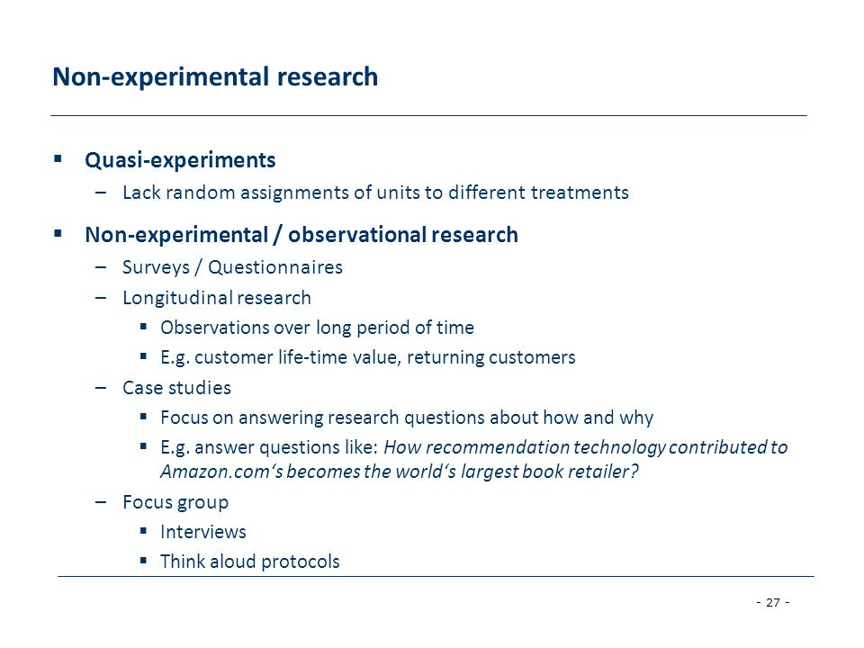 - 27 - Non-experimental research  Quasi-experiments –Lack random assignments of units to different treatments  Non-experimental / observational research –Surveys / Questionnaires –Longitudinal research  Observations over long period of time  E.g.