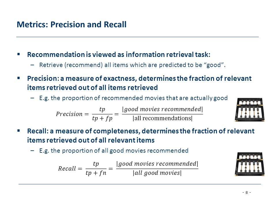 - 8 - Metrics: Precision and Recall  Recommendation is viewed as information retrieval task: –Retrieve (recommend) all items which are predicted to be good .