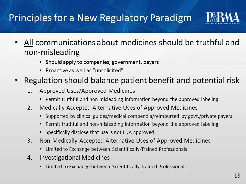 Principles for a New Regulatory Paradigm 18 All communications about medicines should be truthful and non-misleading Should apply to companies, government, payers Proactive as well as unsolicited Regulation should balance patient benefit and potential risk 1.Approved Uses/Approved Medicines Permit truthful and non-misleading information beyond the approved labeling 2.Medically Accepted Alternative Uses of Approved Medicines Supported by clinical guides/medical compendia/reimbursed by govt./private payers Permit truthful and non-misleading information beyond the approved labeling Specifically disclose that use is not FDA-approved 3.Non-Medically Accepted Alternative Uses of Approved Medicines Limited to Exchange between Scientifically-Trained Professionals 4.Investigational Medicines Limited to Exchange between Scientifically Trained Professionals
