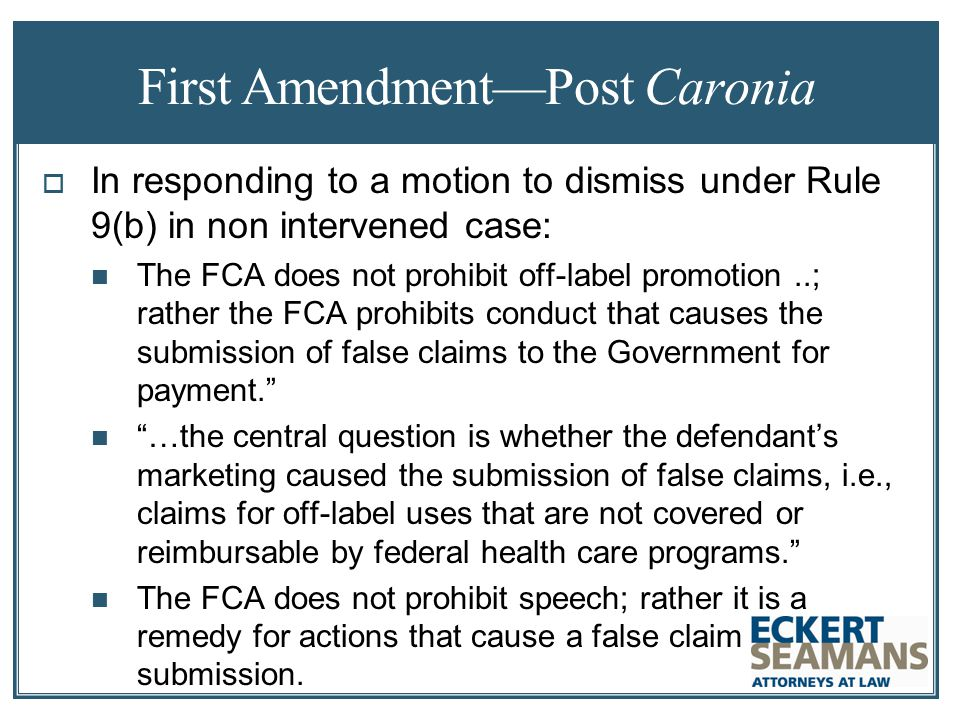 First Amendment—Post Caronia  In responding to a motion to dismiss under Rule 9(b) in non intervened case: The FCA does not prohibit off-label promotion..; rather the FCA prohibits conduct that causes the submission of false claims to the Government for payment. …the central question is whether the defendant's marketing caused the submission of false claims, i.e., claims for off-label uses that are not covered or reimbursable by federal health care programs. The FCA does not prohibit speech; rather it is a remedy for actions that cause a false claim submission.