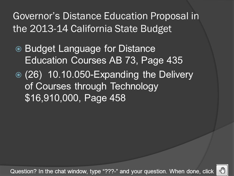 "Question? In the chat window, type ""???-"" and your question. When done, click Governor's Distance Education Proposal in the 2013-14 California State B"