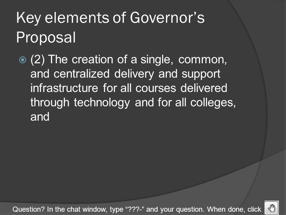 "Question? In the chat window, type ""???-"" and your question. When done, click Key elements of Governor's Proposal  (2) The creation of a single, comm"