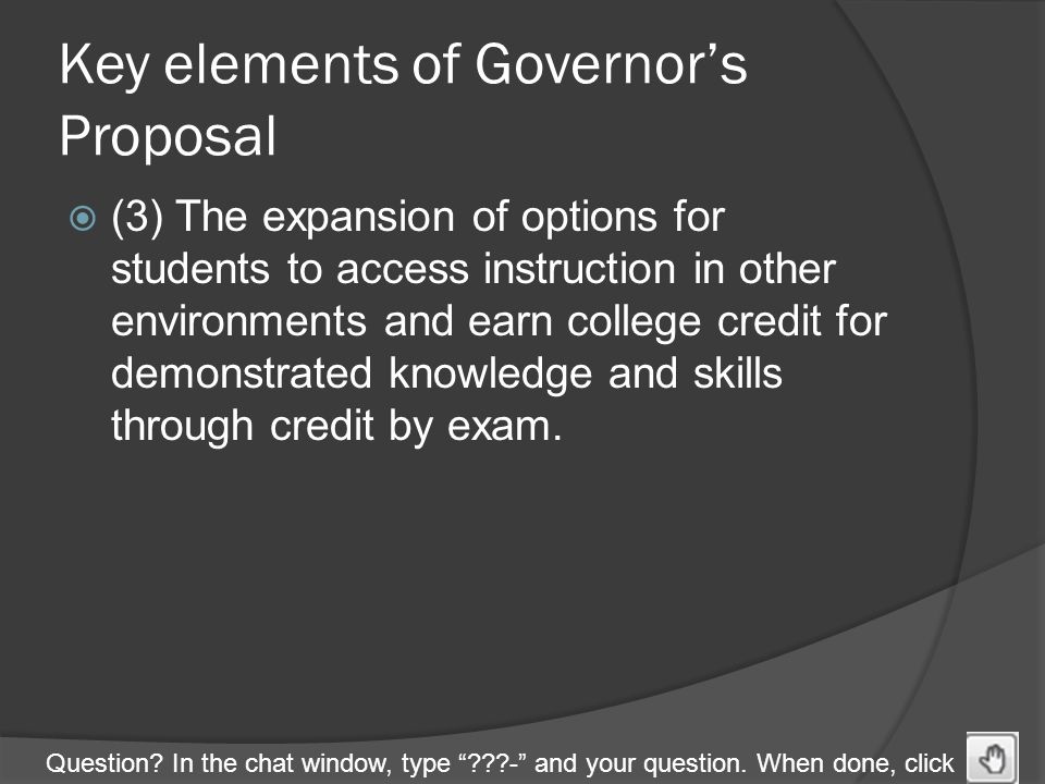 "Question? In the chat window, type ""???-"" and your question. When done, click Key elements of Governor's Proposal  (3) The expansion of options for s"