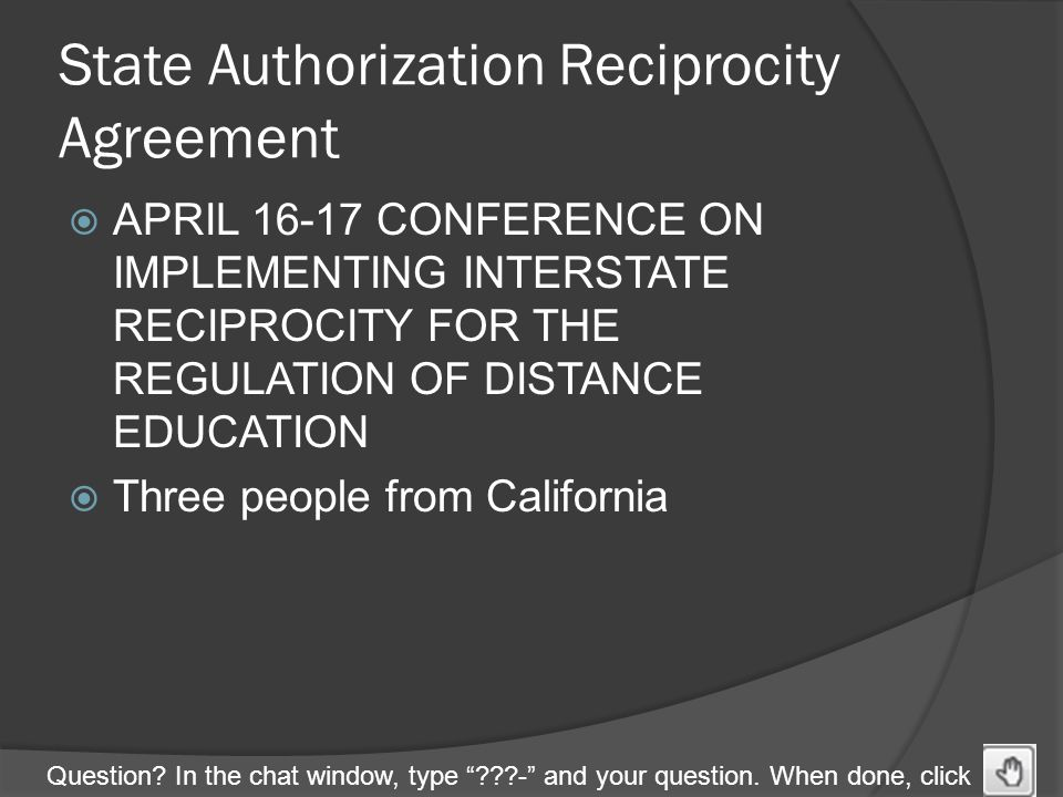 "Question? In the chat window, type ""???-"" and your question. When done, click State Authorization Reciprocity Agreement  APRIL 16-17 CONFERENCE ON IM"
