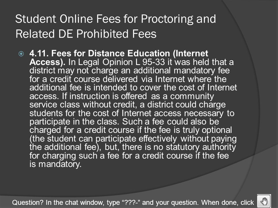 "Question? In the chat window, type ""???-"" and your question. When done, click Student Online Fees for Proctoring and Related DE Prohibited Fees  4.11"