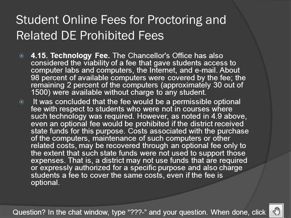 "Question? In the chat window, type ""???-"" and your question. When done, click Student Online Fees for Proctoring and Related DE Prohibited Fees  4.15"