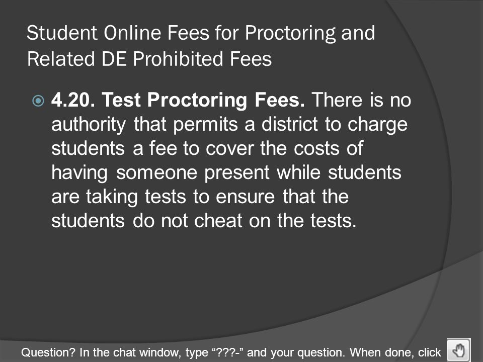 "Question? In the chat window, type ""???-"" and your question. When done, click Student Online Fees for Proctoring and Related DE Prohibited Fees  4.20"