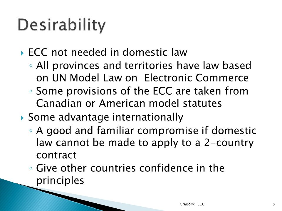  ECC not needed in domestic law ◦ All provinces and territories have law based on UN Model Law on Electronic Commerce ◦ Some provisions of the ECC ar