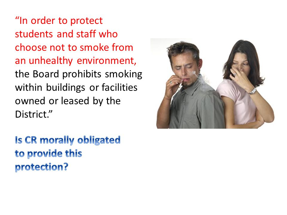 In order to protect students and staff who choose not to smoke from an unhealthy environment, the Board prohibits smoking within buildings or facilities owned or leased by the District.