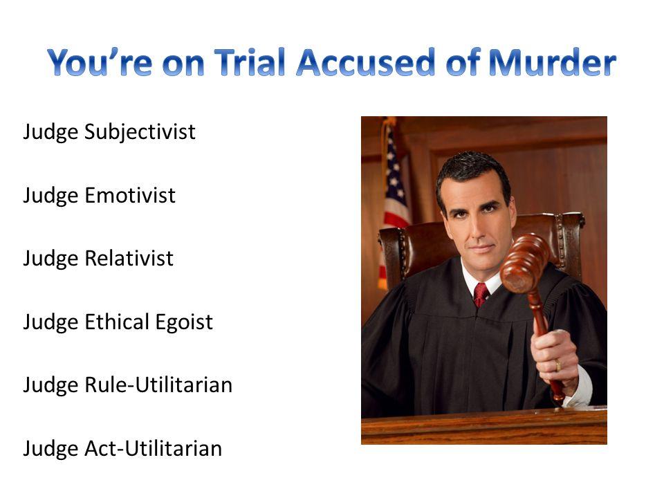 Judge Subjectivist Judge Emotivist Judge Relativist Judge Ethical Egoist Judge Rule-Utilitarian Judge Act-Utilitarian