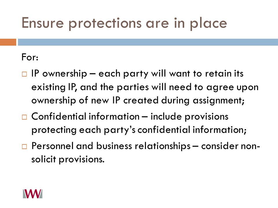 Ensure protections are in place For:  IP ownership – each party will want to retain its existing IP, and the parties will need to agree upon ownership of new IP created during assignment;  Confidential information – include provisions protecting each party's confidential information;  Personnel and business relationships – consider non- solicit provisions.
