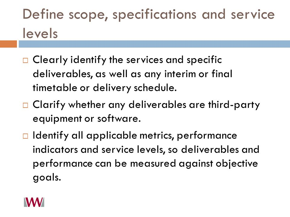 Define scope, specifications and service levels  Clearly identify the services and specific deliverables, as well as any interim or final timetable or delivery schedule.