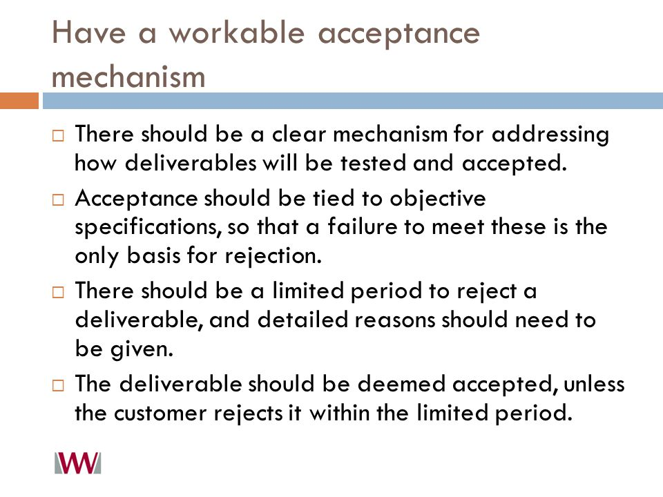 Have a workable acceptance mechanism  There should be a clear mechanism for addressing how deliverables will be tested and accepted.