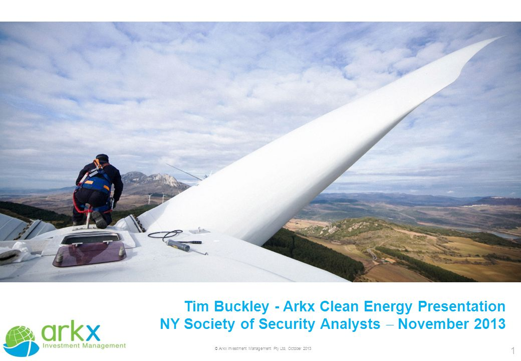 1 © Arkx Investment Management Pty Ltd, October 2013 Tim Buckley - Arkx Clean Energy Presentation NY Society of Security Analysts  November 2013