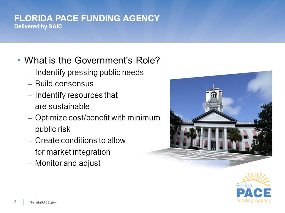 FloridaPACE.gov 5 FLORIDA PACE FUNDING AGENCY Delivered by SAIC What is the Government s Role.