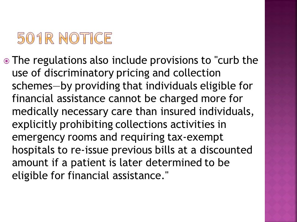  The regulations also include provisions to curb the use of discriminatory pricing and collection schemes—by providing that individuals eligible for financial assistance cannot be charged more for medically necessary care than insured individuals, explicitly prohibiting collections activities in emergency rooms and requiring tax-exempt hospitals to re-issue previous bills at a discounted amount if a patient is later determined to be eligible for financial assistance.