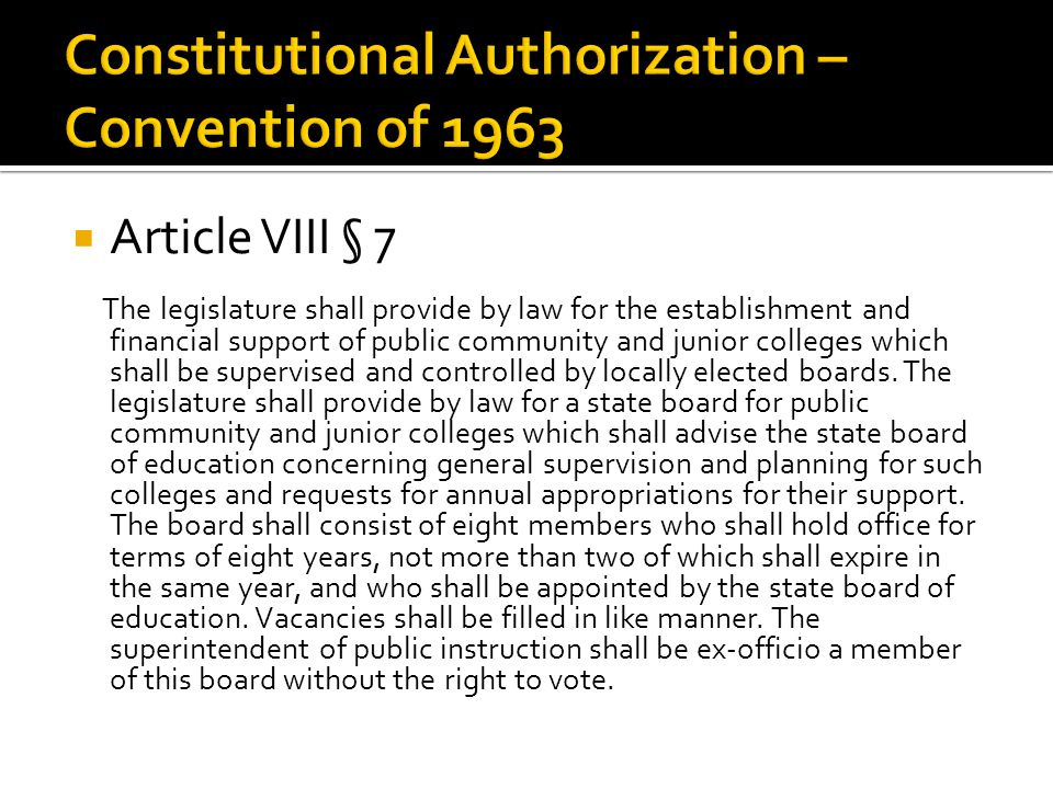  Article VIII § 7 The legislature shall provide by law for the establishment and financial support of public community and junior colleges which shall be supervised and controlled by locally elected boards.